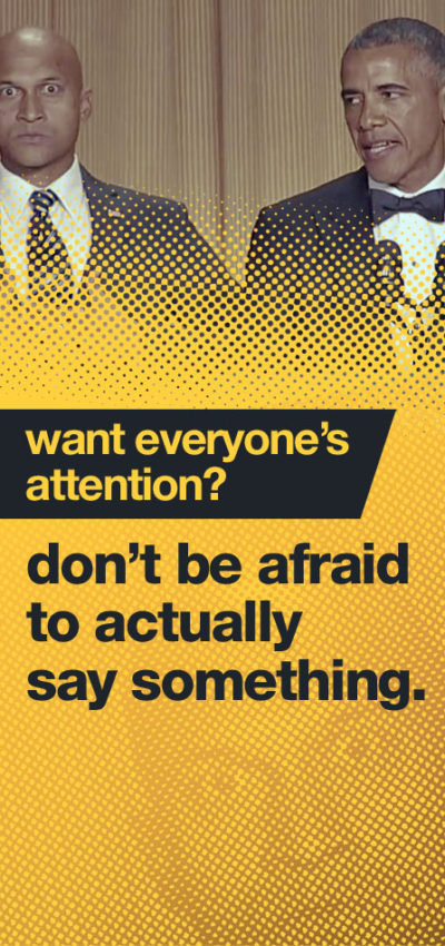 Want everyone's attention? Don't be afraid to say something.