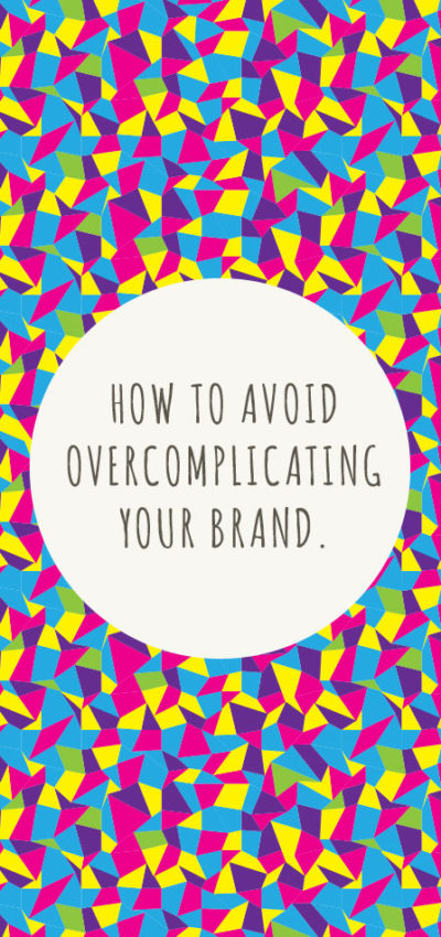 How to Avoid Overcomplicating Your Brand.